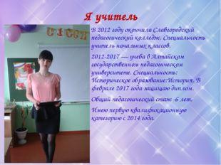 Я учитель В 2012 году окончила Славгородский педагогический колледж. Специаль