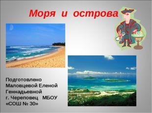 Моря и острова Подготовлено Маловцевой Еленой Геннадьевной г. Череповец МБОУ