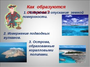 Как образуются острова? 1. Поднятие и опускание земной поверхности. 2. Изверж