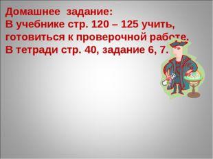 Домашнее задание: В учебнике стр. 120 – 125 учить, готовиться к проверочной р