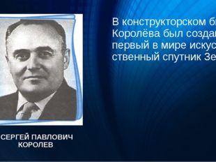 В конструкторском бюро Королёва был создан первый в мире искусственный спутн