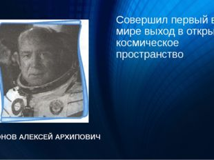 Совершил первый в мире выход в открытое космическое пространство ЛЕОНОВ АЛЕКС