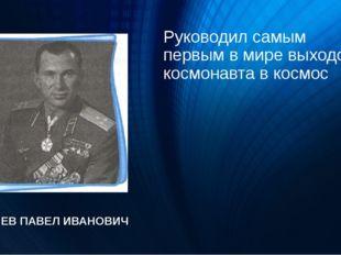 Руководил самым первым в мире выходом космонавта в космос БЕЛЯЕВ ПАВЕЛ ИВАНОВИЧ