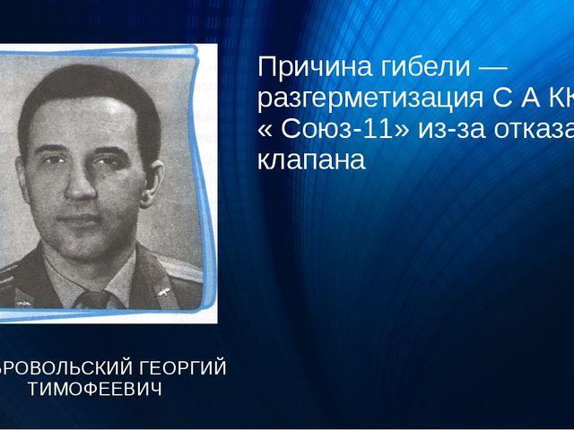 Причина гибели — разгерметизация С А КК « Союз-11» из-за отказа клапана ДОБРО...