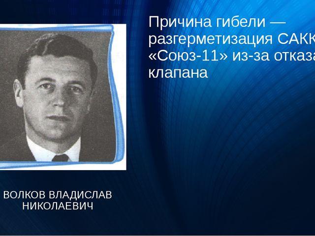 Причина гибели — разгерметизация САКК «Союз-11» из-за отказа клапана ВОЛКОВ В...