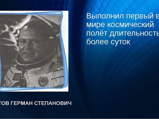 Выполнил первый в мире космический полёт длительностью более суток ТИТОВ ГЕРМ...