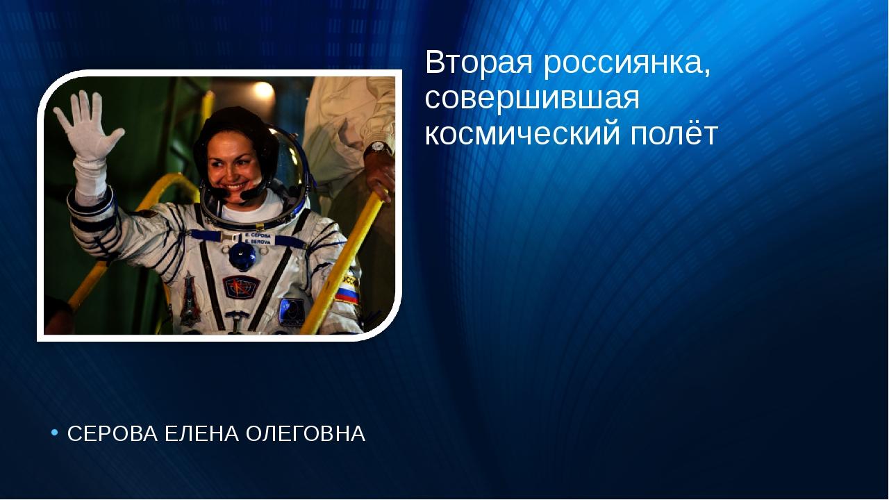 Вторая россиянка, совершившая космический полёт СЕРОВА ЕЛЕНА ОЛЕГОВНА