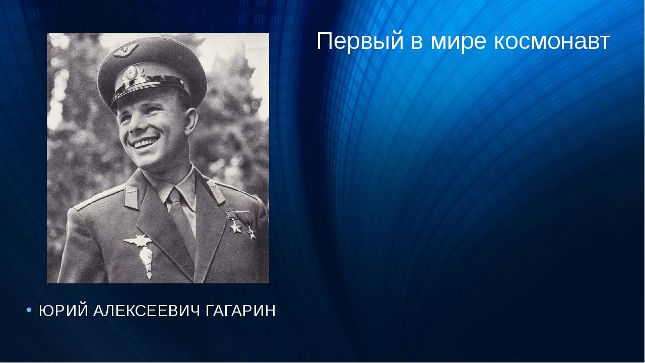 Первый в мире космонавт ЮРИЙ АЛЕКСЕЕВИЧ ГАГАРИН