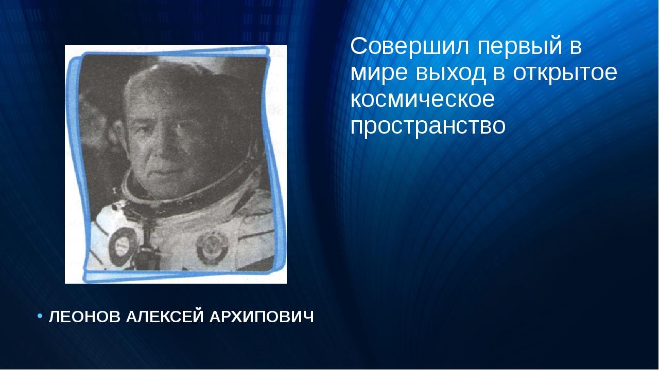 Совершил первый в мире выход в открытое космическое пространство ЛЕОНОВ АЛЕКС...