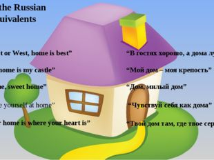 """East or West, home is best"" Give the Russian equivalents 2) ""My home is my c"