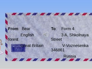 From: Bear English forest Great Britain To: Form 4 3 A, Shkolnaya Street V-Vo