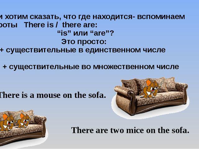 Если хотим сказать, что где находится- вспоминаем обороты There is / there аr...