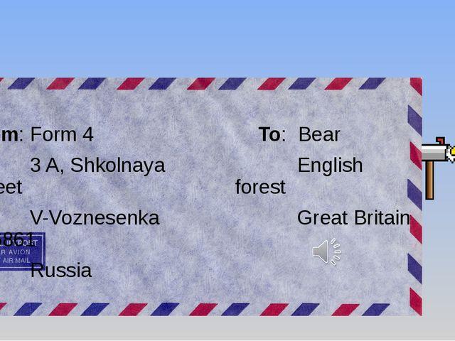 To: Bear English forest Great Britain From: Form 4 3 A, Shkolnaya Street V-V...