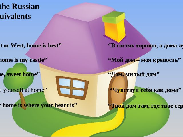 """East or West, home is best"" Give the Russian equivalents 2) ""My home is my c..."