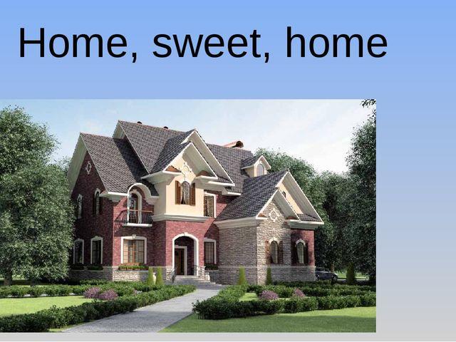 Home, sweet, home /