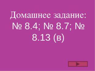 Домашнее задание: № 8.4; № 8.7; № 8.13 (в)