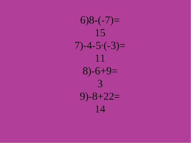 6)8-(-7)= 15 7)-4-5∙(-3)= 11 8)-6+9= 3 9)-8+22= 14
