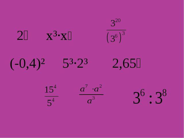 2⁴ х³∙х⁵ (-0,4)² 5³∙2³ 2,65⁰