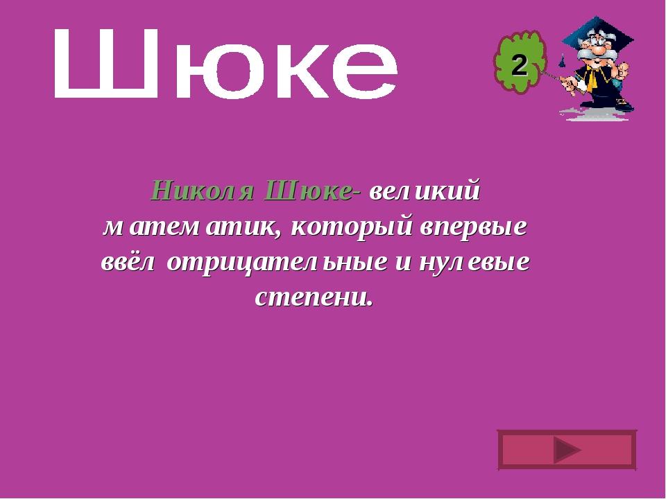 Николя Шюке- великий математик, который впервые ввёл отрицательные и нулевые...
