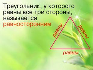 равны равны равны Треугольник, у которого равны все три стороны, называется р