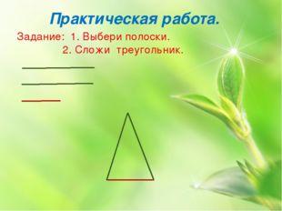 Практическая работа. Задание: 1. Выбери полоски. 2. Сложи треугольник.