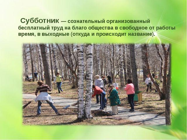 Субботник — сознательный организованный бесплатный труд на благо общества в...