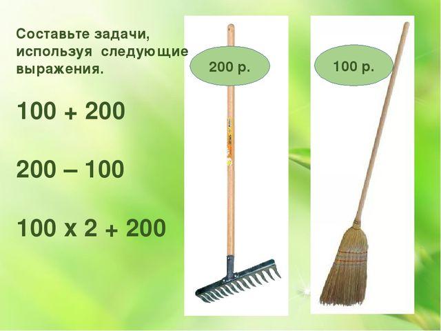 Составьте задачи, используя следующие выражения. 100 + 200 200 – 100 100 х 2...