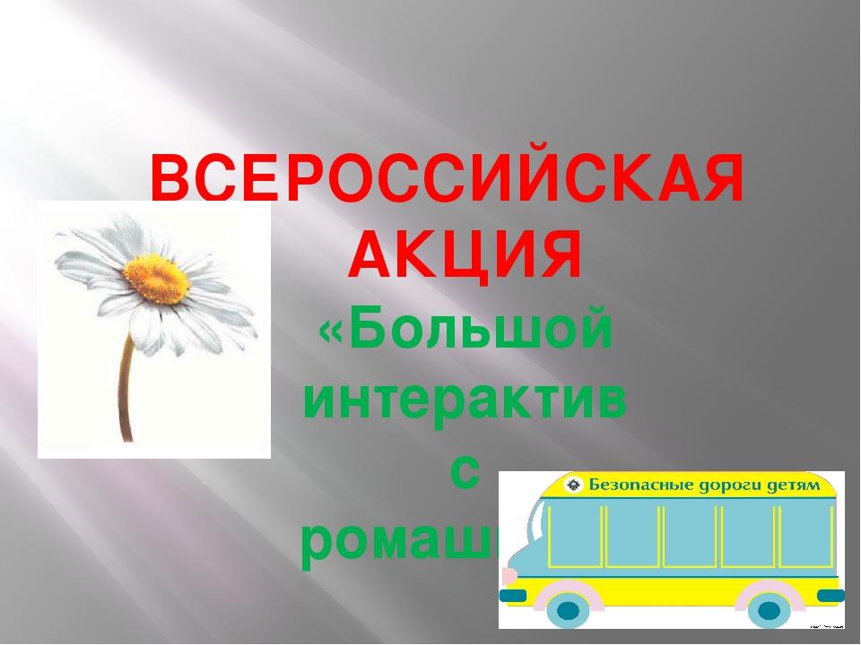 ВСЕРОССИЙСКАЯ АКЦИЯ «Большой интерактив с ромашкой»