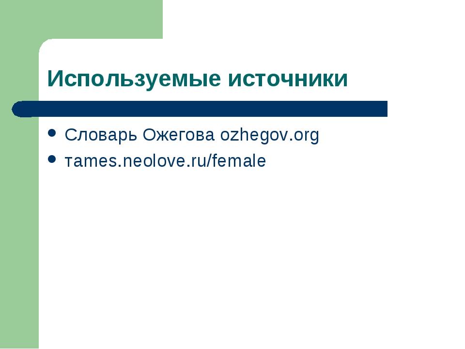 Используемые источники Словарь Ожегова ozhegov.org тames.neolove.ru/female