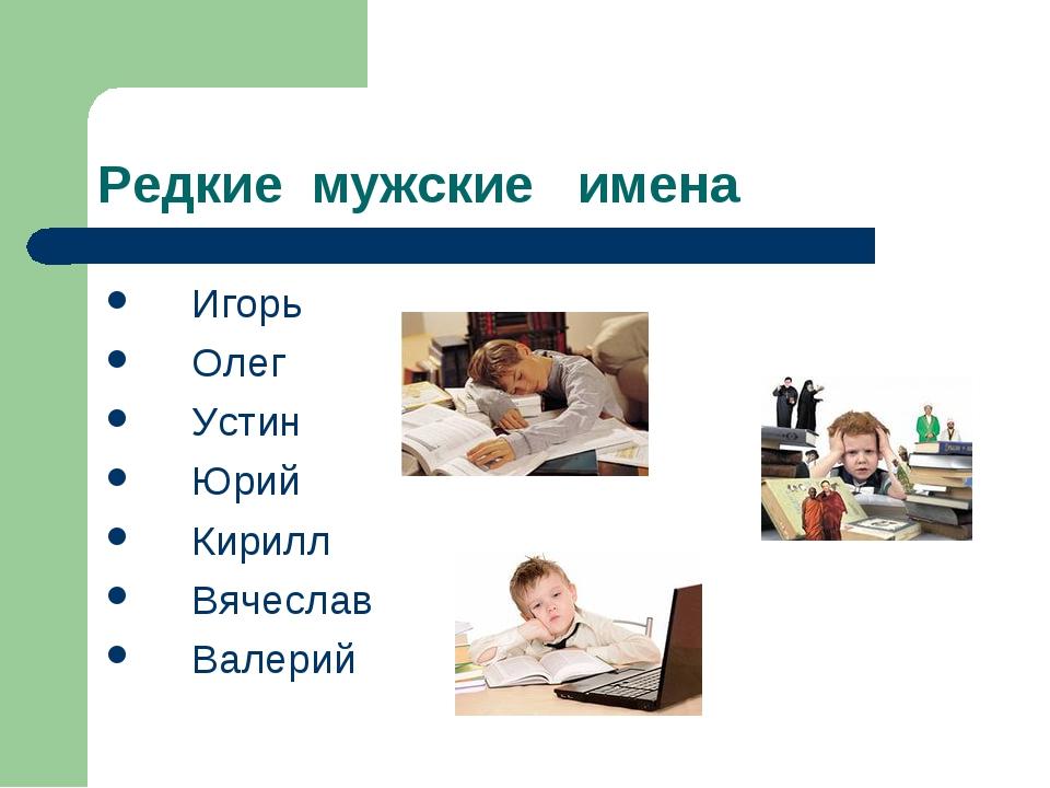 Редкие мужские имена Игорь Олег Устин Юрий Кирилл Вячеслав Валерий