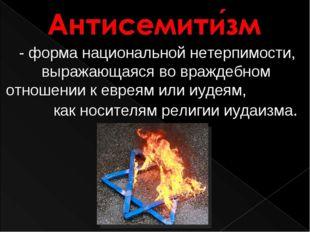 - форма национальной нетерпимости, выражающаяся во враждебном отношении к ев