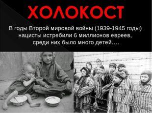 В годы Второй мировой войны (1939-1945 годы) нацисты истребили 6 миллионо