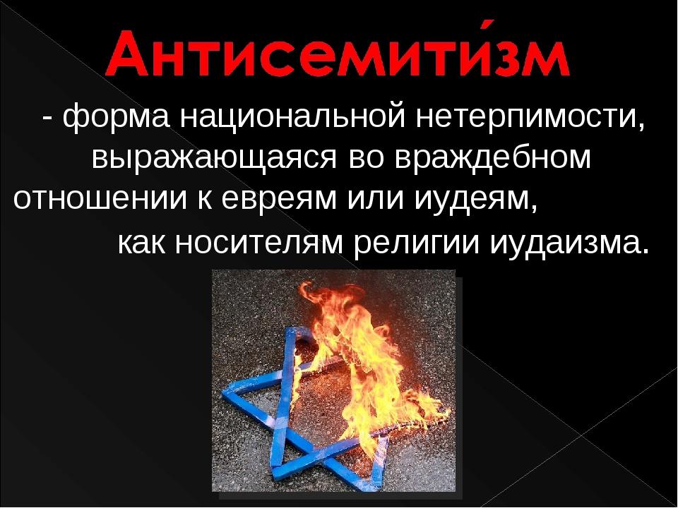 - форма национальной нетерпимости, выражающаяся во враждебном отношении к ев...