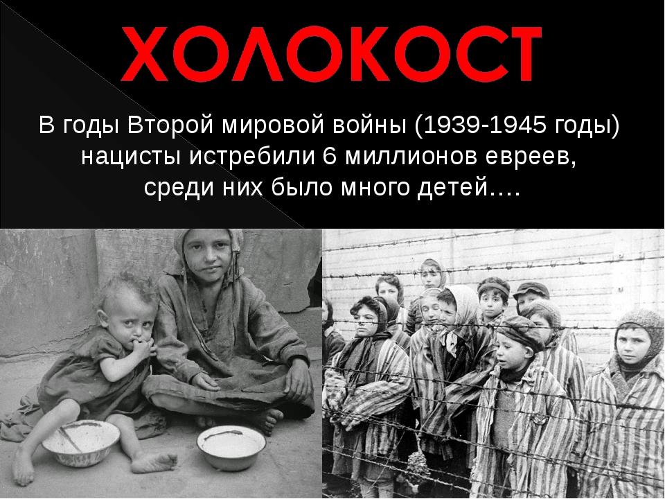 В годы Второй мировой войны (1939-1945 годы) нацисты истребили 6 миллионо...