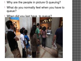 Why are the people in picture G queuing? What do you normally feel when you h