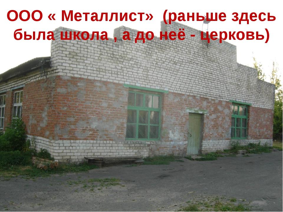 ООО « Металлист» (раньше здесь была школа , а до неё - церковь)