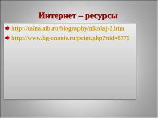Интернет – ресурсы http://taina.aib.ru/biography/nikolaj-2.htm http://www.bg-