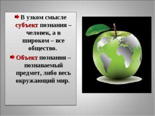 В узком смысле субъект познания – человек, а в широком – все общество. Объект