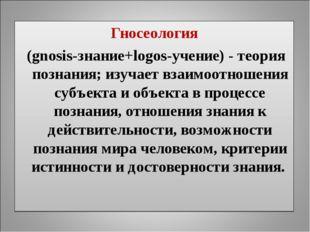 Гносеология (gnosis-знание+logos-учение) - теория познания; изучает взаимоотн