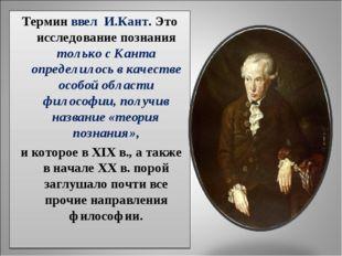 Термин ввел И.Кант. Это исследование познания только с Канта определилось в к