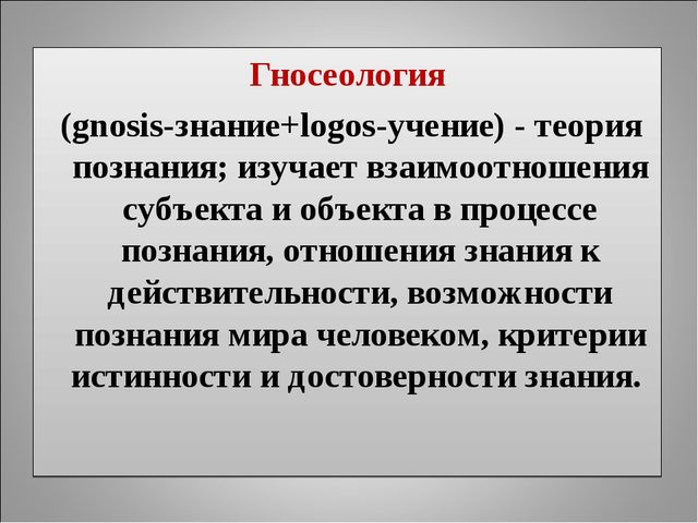 Гносеология (gnosis-знание+logos-учение) - теория познания; изучает взаимоотн...