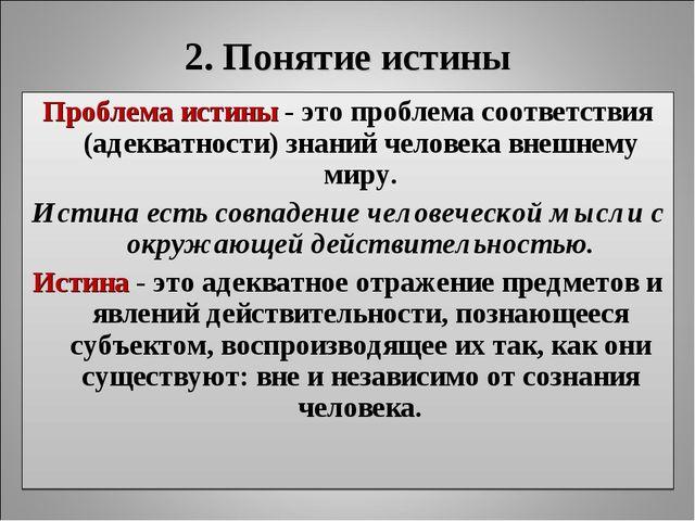 2. Понятие истины Проблема истины - это проблема соответствия (адекватности)...