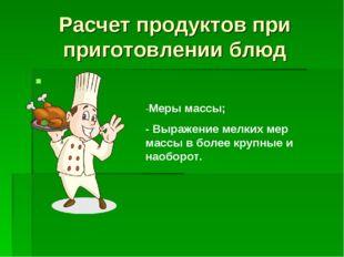Расчет продуктов при приготовлении блюд -Меры массы; - Выражение мелких мер м