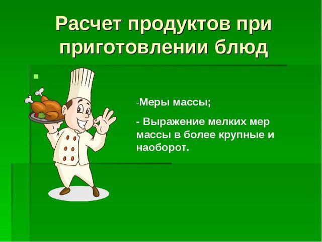 Расчет продуктов при приготовлении блюд -Меры массы; - Выражение мелких мер м...