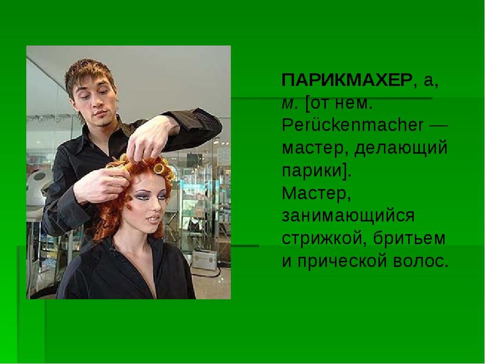 ПАРИКМАХЕР, а, м. [от нем. Perückenmacher — мастер, делающий парики]. Мастер,...