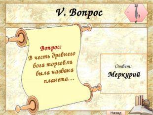 VI. Вопрос Ответ: Юрий Гагарин Назад Вопрос: Первый человек, покоривший звезд
