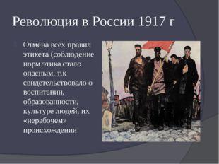 Революция в России 1917 г Отмена всех правил этикета (соблюдение норм этика с