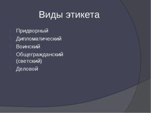 Виды этикета Придворный Дипломатический Воинский Общегражданский (светский) Д