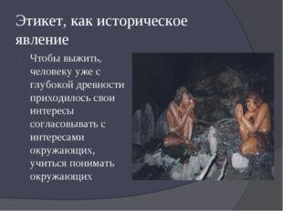 Этикет, как историческое явление Чтобы выжить, человеку уже с глубокой древно