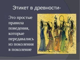 Этикет в древности- Это простые правила поведения, которые передавались из по